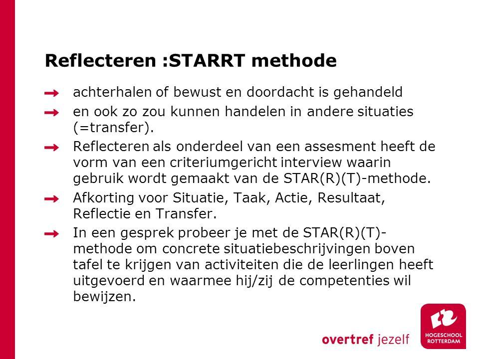 Reflecteren :STARRT methode achterhalen of bewust en doordacht is gehandeld en ook zo zou kunnen handelen in andere situaties (=transfer). Reflecteren