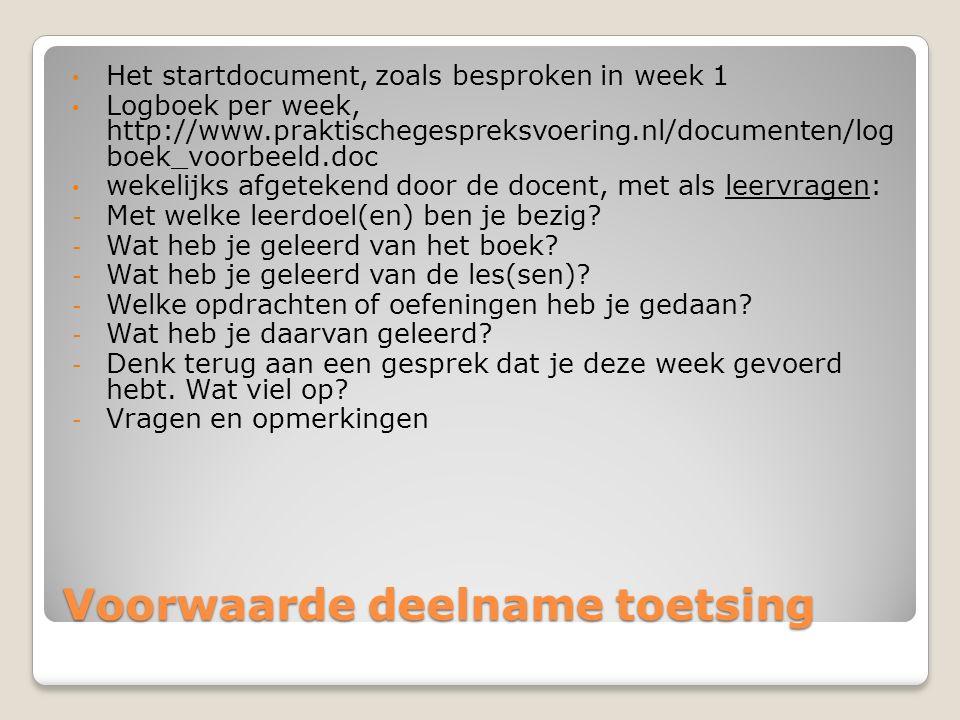 Voorwaarde deelname toetsing Het startdocument, zoals besproken in week 1 Logboek per week, http://www.praktischegespreksvoering.nl/documenten/log boek_voorbeeld.doc wekelijks afgetekend door de docent, met als leervragen: - Met welke leerdoel(en) ben je bezig.