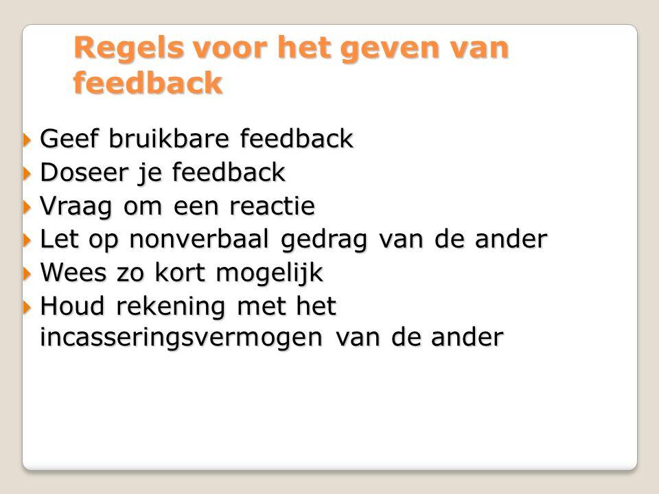 Regels voor het geven van feedback  Geef bruikbare feedback  Doseer je feedback  Vraag om een reactie  Let op nonverbaal gedrag van de ander  Wees zo kort mogelijk  Houd rekening met het incasseringsvermogen van de ander