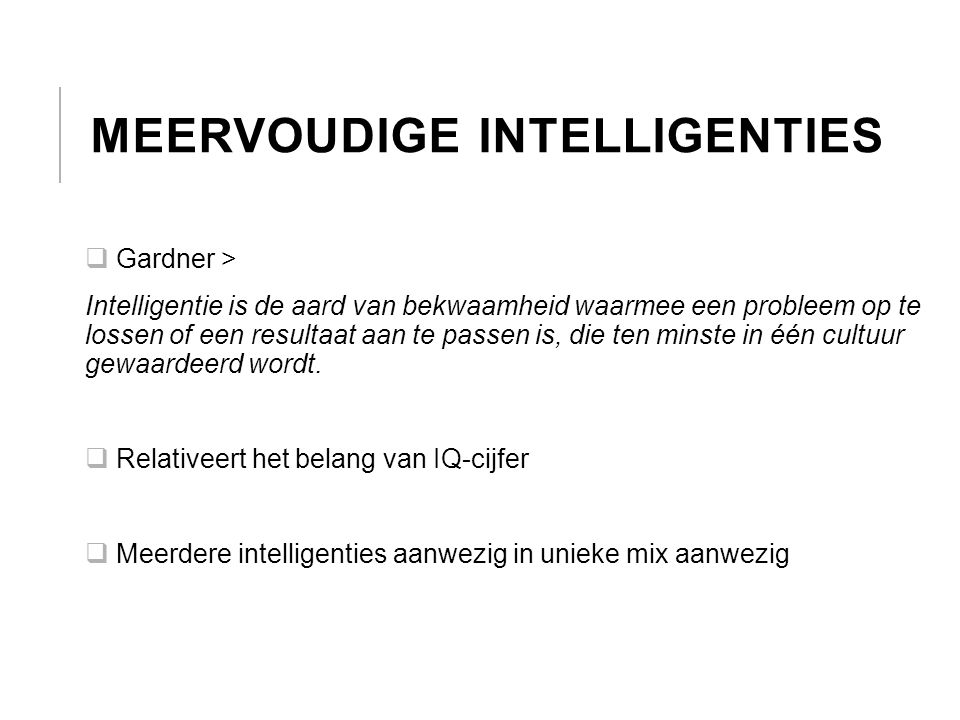 MEERVOUDIGE INTELLIGENTIES  Gardner > Intelligentie is de aard van bekwaamheid waarmee een probleem op te lossen of een resultaat aan te passen is, d