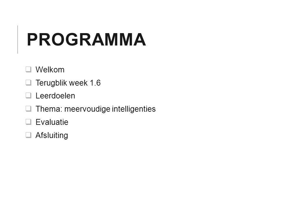 PROGRAMMA  Welkom  Terugblik week 1.6  Leerdoelen  Thema: meervoudige intelligenties  Evaluatie  Afsluiting