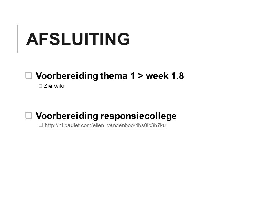 AFSLUITING  Voorbereiding thema 1 > week 1.8  Zie wiki  Voorbereiding responsiecollege  http://nl.padlet.com/ellen_vandenboo/rlbs0lb3h7ku http://nl.padlet.com/ellen_vandenboo/rlbs0lb3h7ku