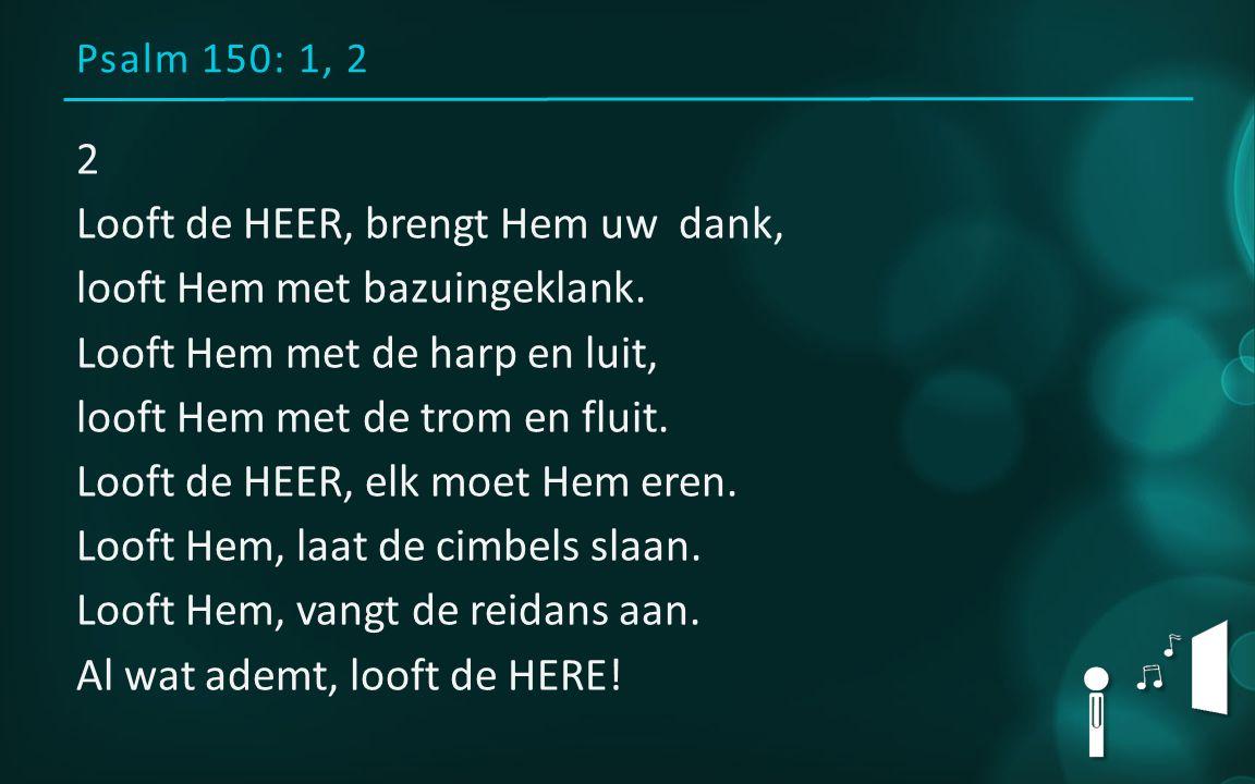 Psalm 150: 1, 2 2 Looft de HEER, brengt Hem uw dank, looft Hem met bazuingeklank.