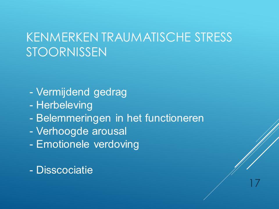 KENMERKEN TRAUMATISCHE STRESS STOORNISSEN 17 - Vermijdend gedrag - Herbeleving - Belemmeringen in het functioneren - Verhoogde arousal - Emotionele ve