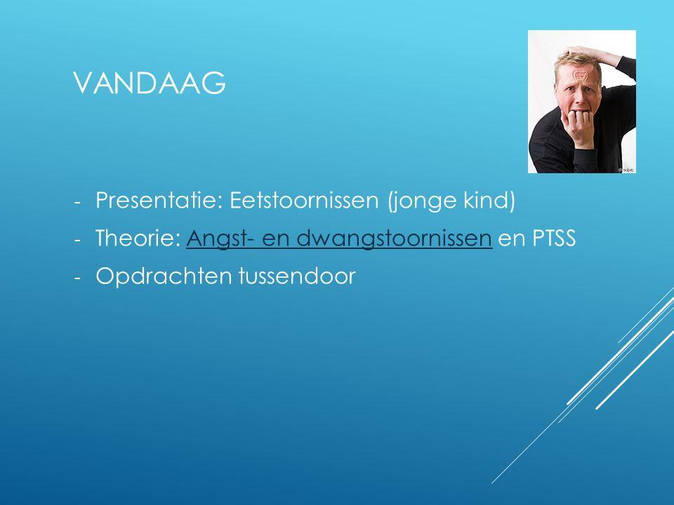 VANDAAG - Presentatie: Eetstoornissen (jonge kind) - Theorie: Angst- en dwangstoornissen en PTSSAngst- en dwangstoornissen - Opdrachten tussendoor
