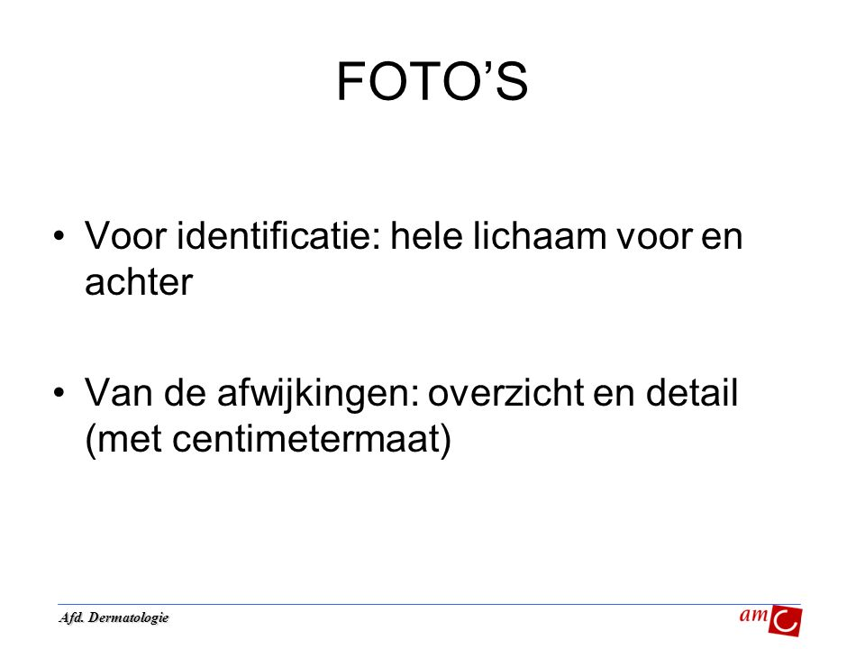 FOTO'S Voor identificatie: hele lichaam voor en achter Van de afwijkingen: overzicht en detail (met centimetermaat) Afd. Dermatologie