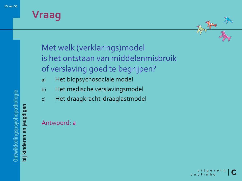 15 van 33 Vraag Met welk (verklarings)model is het ontstaan van middelenmisbruik of verslaving goed te begrijpen.