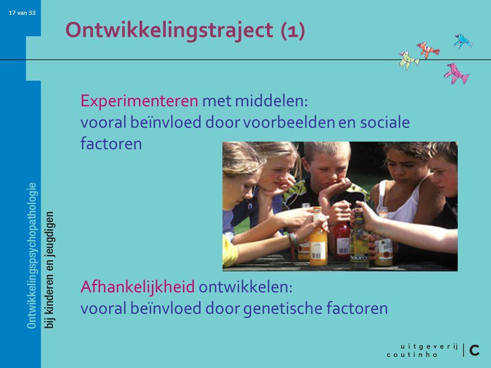 17 van 33 Ontwikkelingstraject (1) Experimenteren met middelen: vooral beïnvloed door voorbeelden en sociale factoren Afhankelijkheid ontwikkelen: vooral beïnvloed door genetische factoren