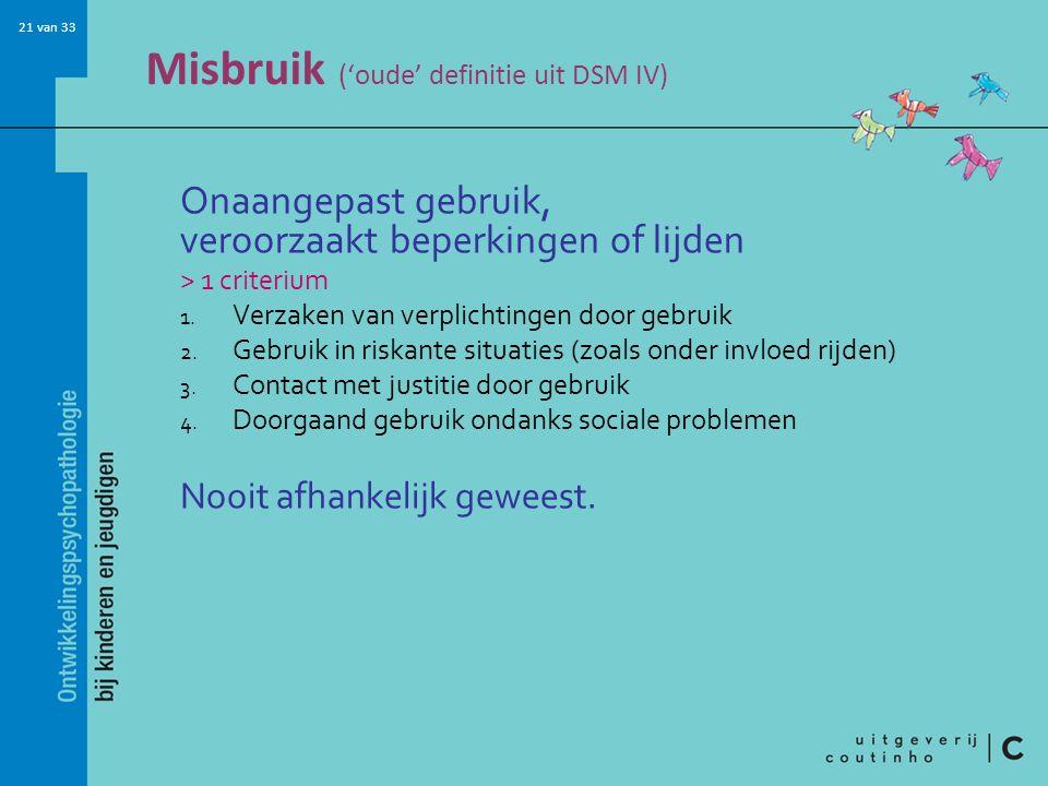 21 van 33 Misbruik ('oude' definitie uit DSM IV) Onaangepast gebruik, veroorzaakt beperkingen of lijden > 1 criterium 1.