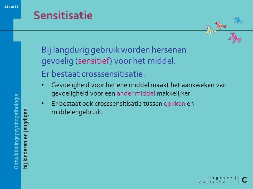 22 van 33 Sensitisatie Bij langdurig gebruik worden hersenen gevoelig (sensitief) voor het middel.