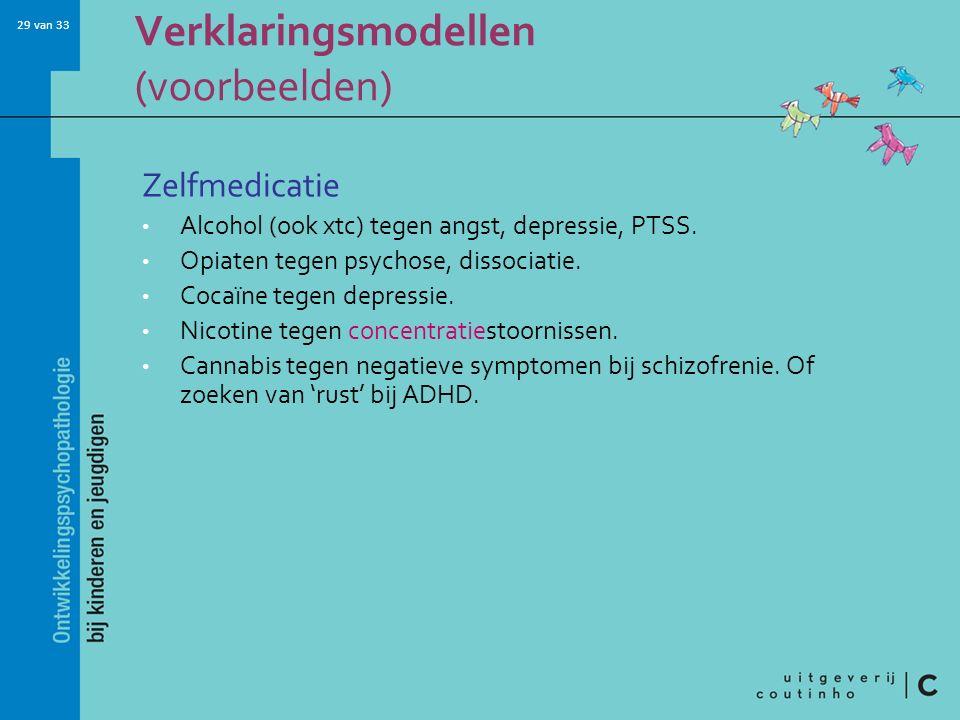 29 van 33 Verklaringsmodellen (voorbeelden) Zelfmedicatie Alcohol (ook xtc) tegen angst, depressie, PTSS.