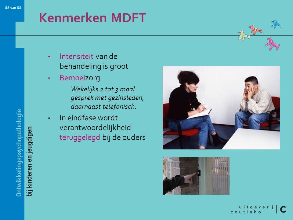 33 van 33 Kenmerken MDFT Intensiteit van de behandeling is groot Bemoeizorg Wekelijks 2 tot 3 maal gesprek met gezinsleden, daarnaast telefonisch.