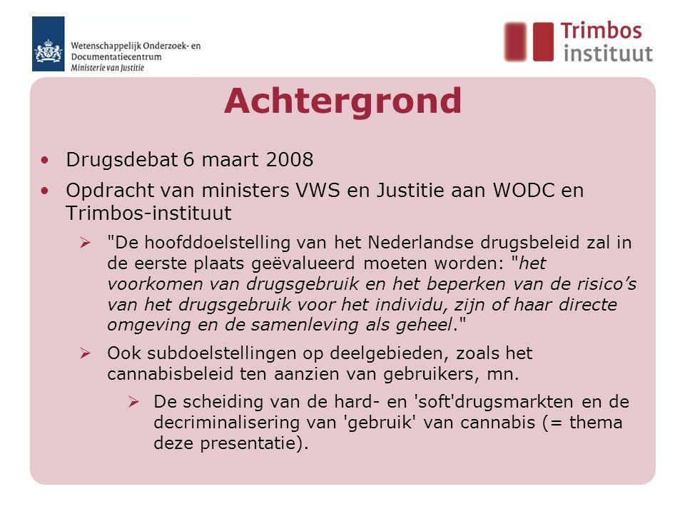 Achtergrond Drugsdebat 6 maart 2008 Opdracht van ministers VWS en Justitie aan WODC en Trimbos-instituut  De hoofddoelstelling van het Nederlandse drugsbeleid zal in de eerste plaats geëvalueerd moeten worden: het voorkomen van drugsgebruik en het beperken van de risico's van het drugsgebruik voor het individu, zijn of haar directe omgeving en de samenleving als geheel.  Ook subdoelstellingen op deelgebieden, zoals het cannabisbeleid ten aanzien van gebruikers, mn.