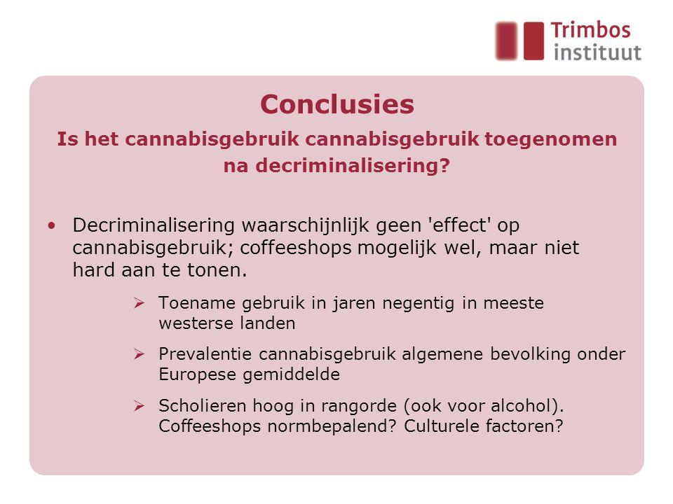 Conclusies Is het cannabisgebruik cannabisgebruik toegenomen na decriminalisering? Decriminalisering waarschijnlijk geen 'effect' op cannabisgebruik;