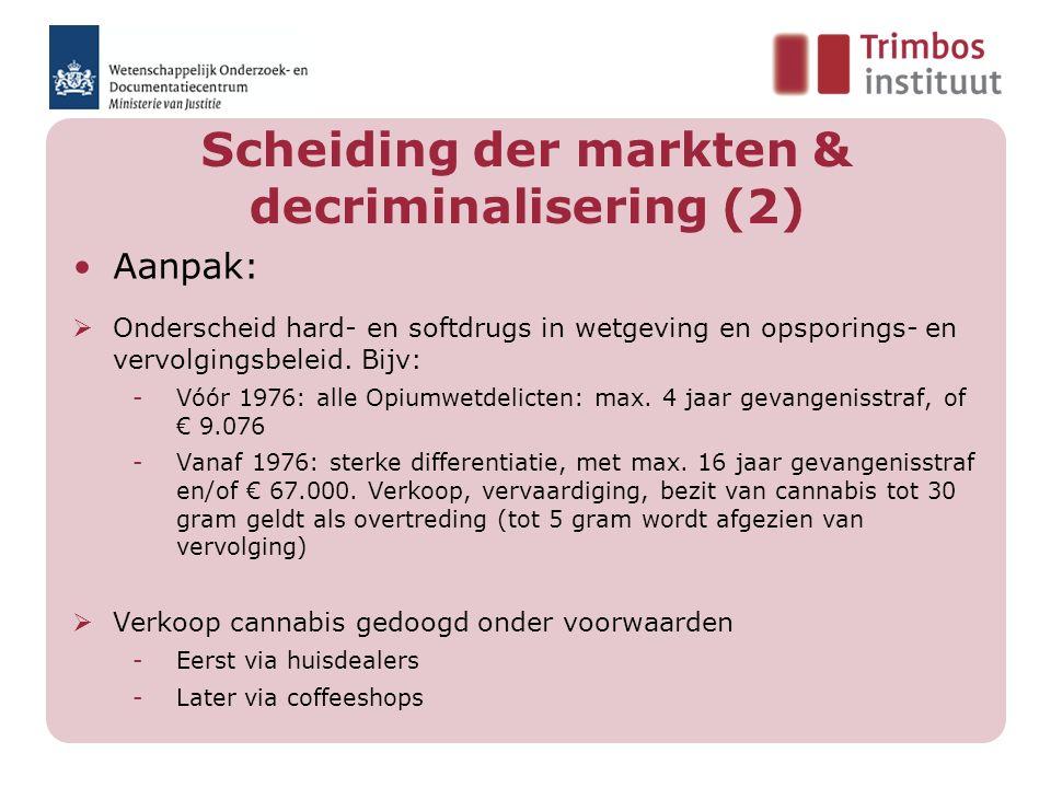 Scheiding der markten & decriminalisering (2) Aanpak:  Onderscheid hard- en softdrugs in wetgeving en opsporings- en vervolgingsbeleid. Bijv: -Vóór 1