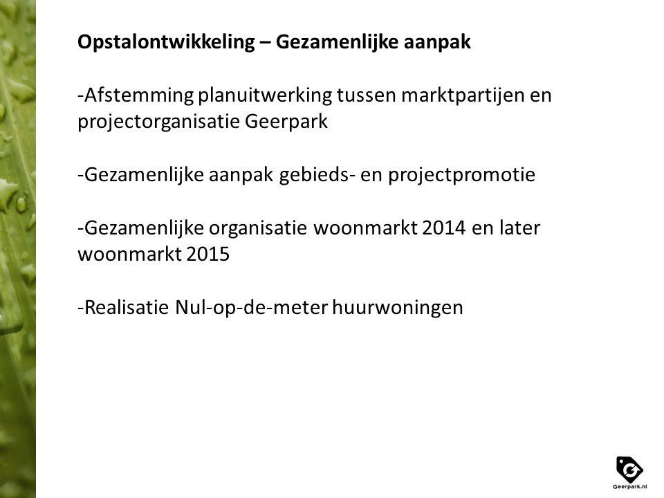 Opstalontwikkeling – Gezamenlijke aanpak -Afstemming planuitwerking tussen marktpartijen en projectorganisatie Geerpark -Gezamenlijke aanpak gebieds- en projectpromotie -Gezamenlijke organisatie woonmarkt 2014 en later woonmarkt 2015 -Realisatie Nul-op-de-meter huurwoningen