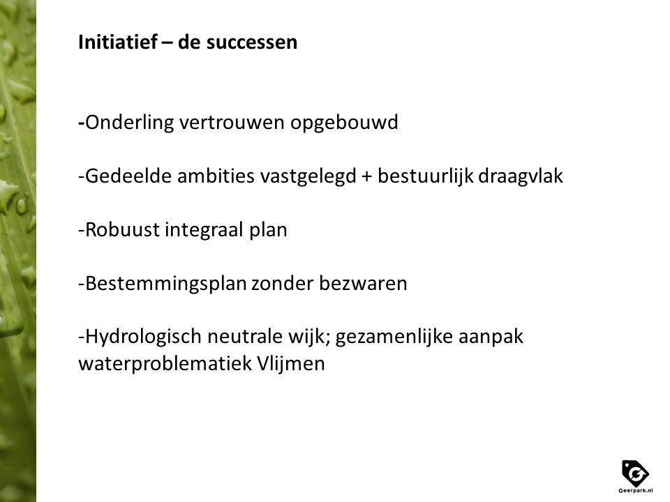 Initiatief – de successen -Onderling vertrouwen opgebouwd -Gedeelde ambities vastgelegd + bestuurlijk draagvlak -Robuust integraal plan -Bestemmingspl