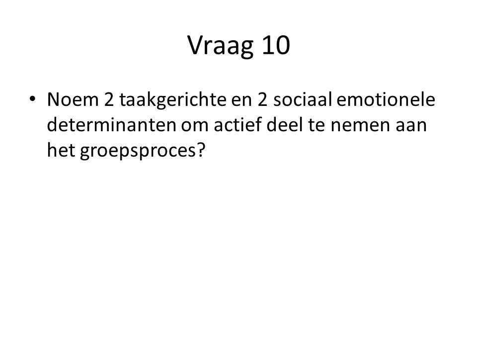 Vraag 10 Noem 2 taakgerichte en 2 sociaal emotionele determinanten om actief deel te nemen aan het groepsproces?