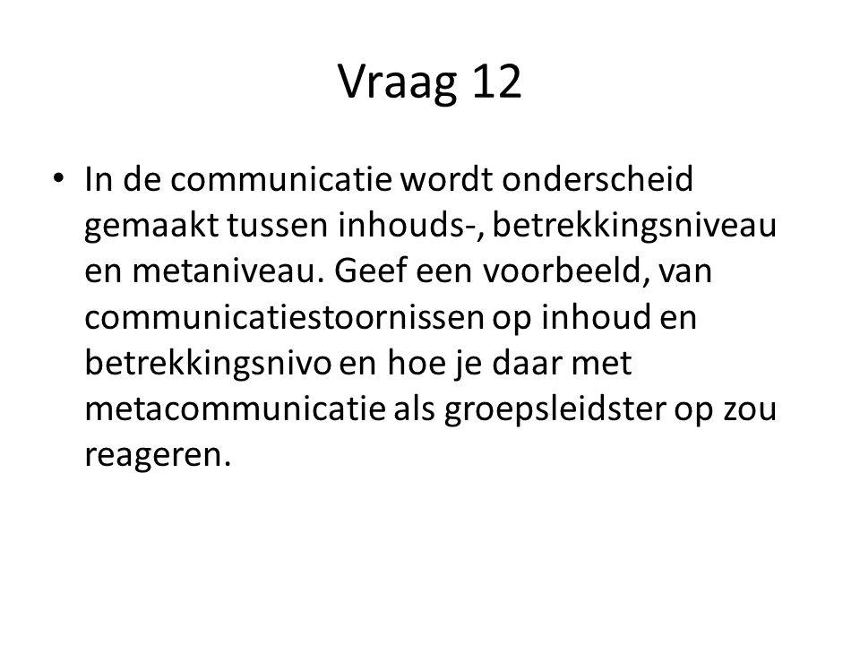 Vraag 12 In de communicatie wordt onderscheid gemaakt tussen inhouds-, betrekkingsniveau en metaniveau. Geef een voorbeeld, van communicatiestoornisse