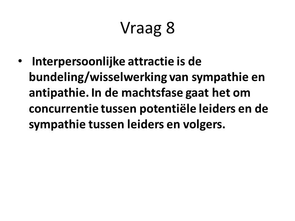 Vraag 8 Interpersoonlijke attractie is de bundeling/wisselwerking van sympathie en antipathie. In de machtsfase gaat het om concurrentie tussen potent