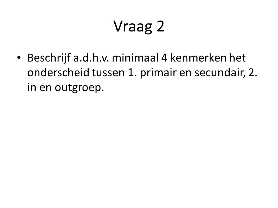 Vraag 2 Beschrijf a.d.h.v. minimaal 4 kenmerken het onderscheid tussen 1. primair en secundair, 2. in en outgroep.