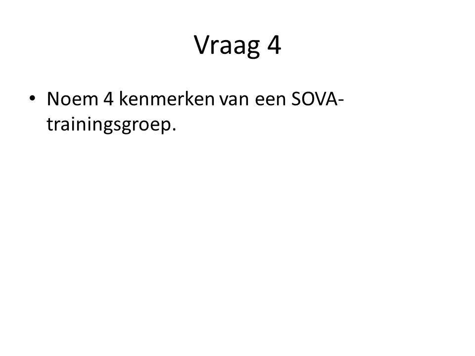 Vraag 4 Noem 4 kenmerken van een SOVA- trainingsgroep.