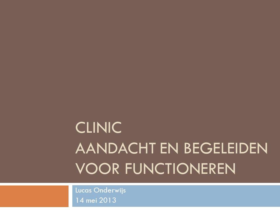CLINIC AANDACHT EN BEGELEIDEN VOOR FUNCTIONEREN Lucas Onderwijs 14 mei 2013