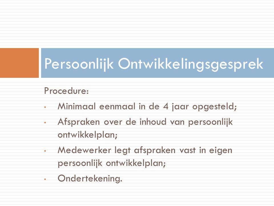 Procedure: Minimaal eenmaal in de 4 jaar opgesteld; Afspraken over de inhoud van persoonlijk ontwikkelplan; Medewerker legt afspraken vast in eigen persoonlijk ontwikkelplan; Ondertekening.