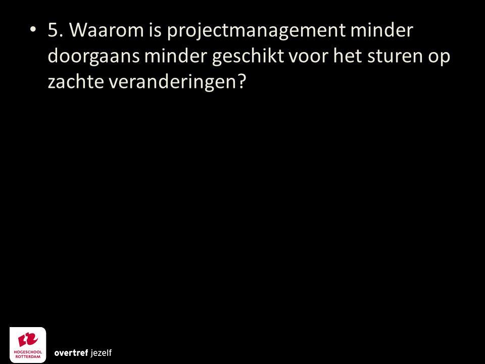 5. Waarom is projectmanagement minder doorgaans minder geschikt voor het sturen op zachte veranderingen?