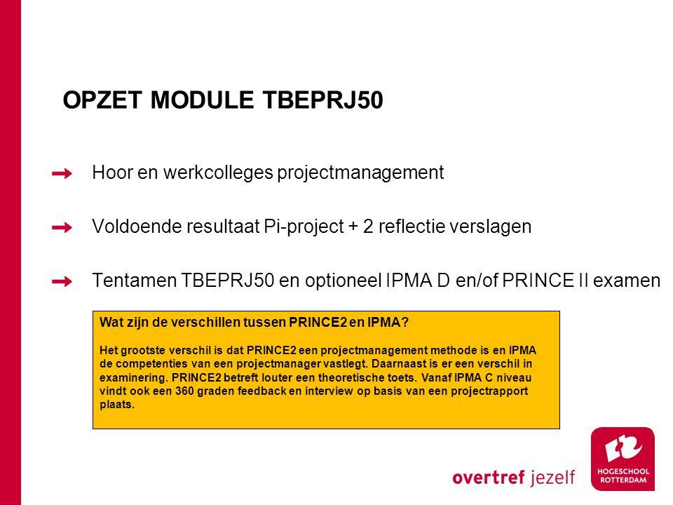 OPZET MODULE TBEPRJ50 Hoor en werkcolleges projectmanagement Voldoende resultaat Pi-project + 2 reflectie verslagen Tentamen TBEPRJ50 en optioneel IPMA D en/of PRINCE II examen Wat zijn de verschillen tussen PRINCE2 en IPMA.