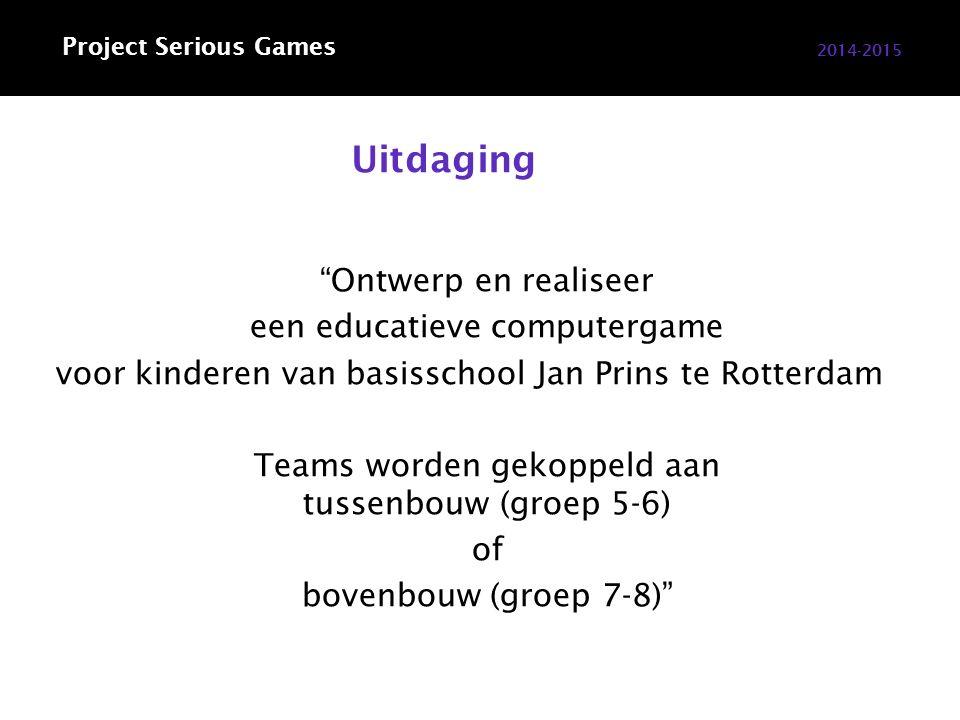 Uitdaging Ontwerp en realiseer een educatieve computergame voor kinderen van basisschool Jan Prins te Rotterdam Teams worden gekoppeld aan tussenbouw (groep 5-6) of bovenbouw (groep 7-8) 2014-2015 Project Serious Games
