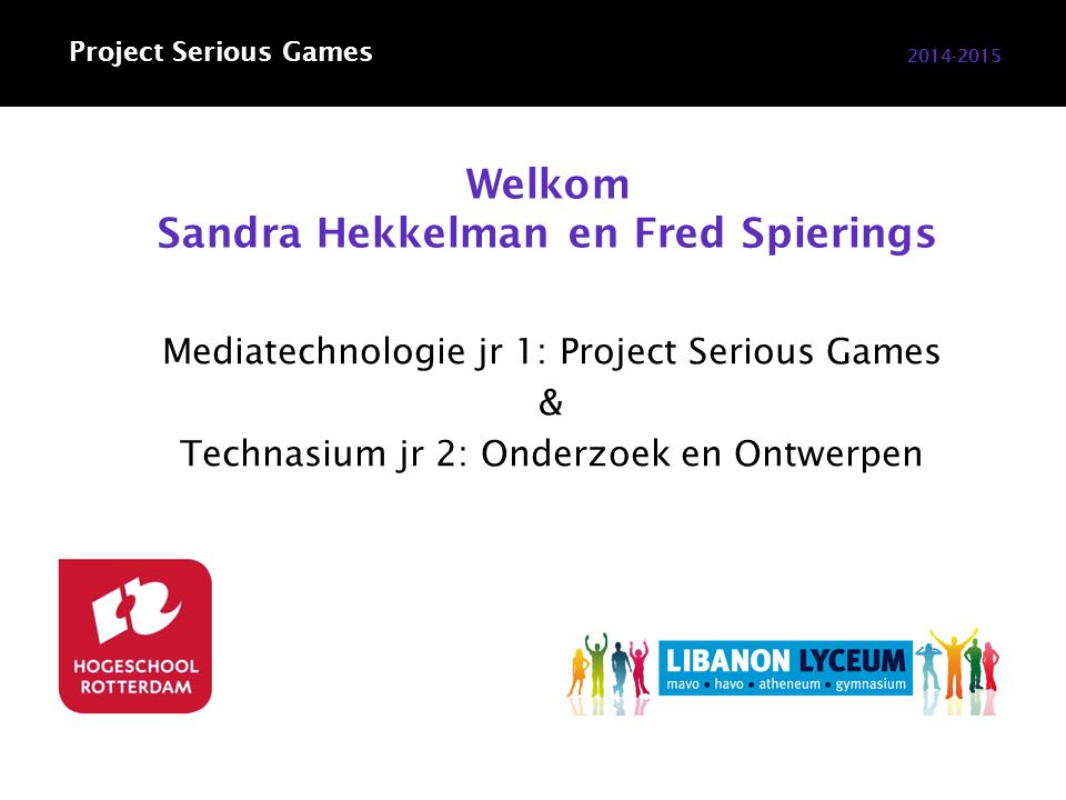 Welkom Sandra Hekkelman en Fred Spierings 2014-2015 Mediatechnologie jr 1: Project Serious Games & Technasium jr 2: Onderzoek en Ontwerpen Project Serious Games