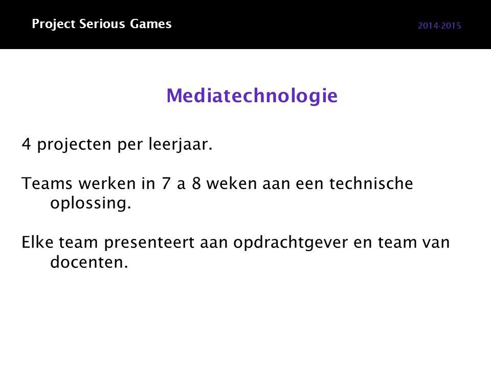 2014-2015 Project Serious Games Mediatechnologie 4 projecten per leerjaar. Teams werken in 7 a 8 weken aan een technische oplossing. Elke team present