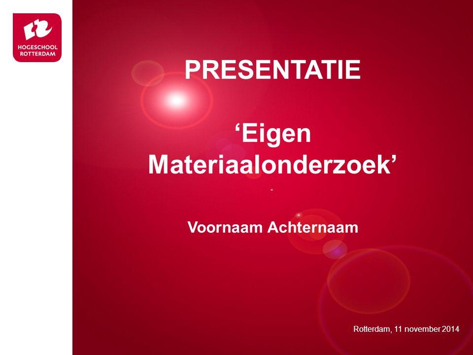 Presentatie titel Rotterdam, 00 januari 2007 PRESENTATIE 'Eigen Materiaalonderzoek' Voornaam Achternaam Rotterdam, 11 november 2014
