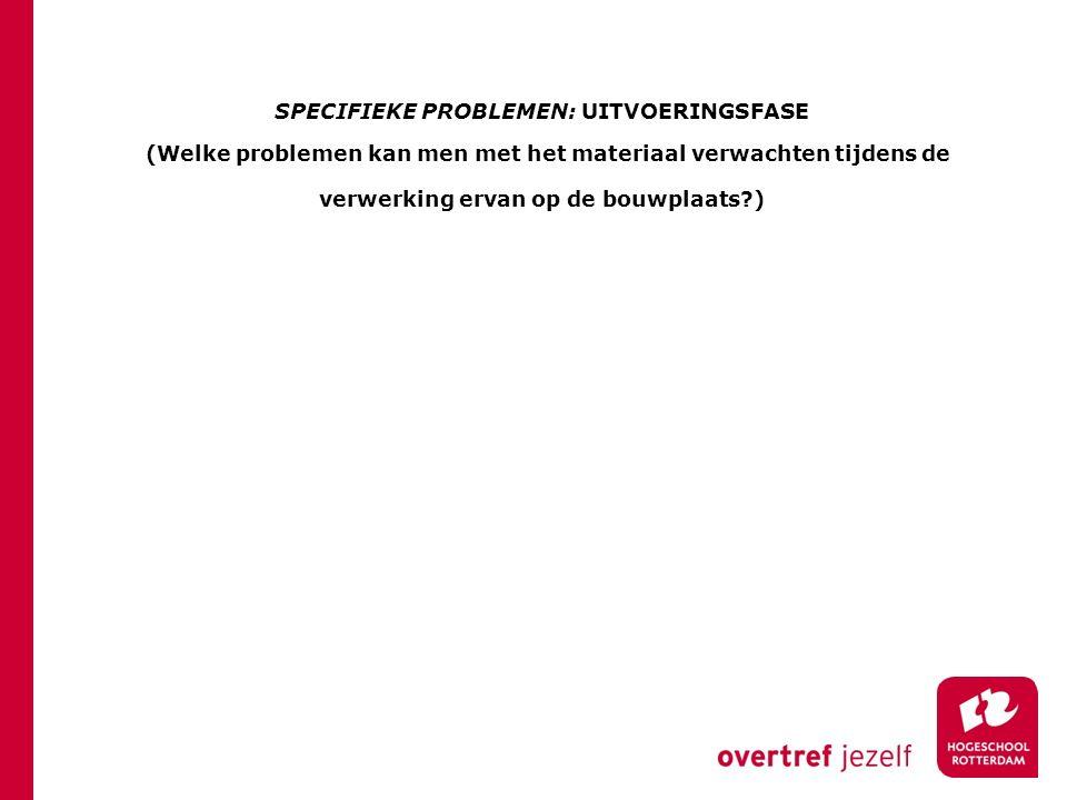 SPECIFIEKE PROBLEMEN: UITVOERINGSFASE (Welke problemen kan men met het materiaal verwachten tijdens de verwerking ervan op de bouwplaats )