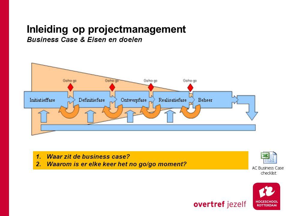 Inleiding op projectmanagement Business Case & Eisen en doelen 1.Waar zit de business case? 2.Waarom is er elke keer het no go/go moment?