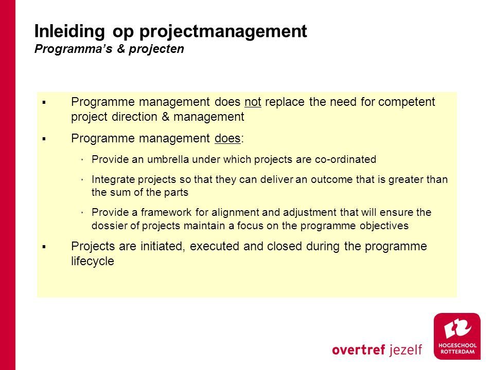  An intense and focused activity that is concerned with delivering predetermined outputs  Is best suited to closely bounded and scoped deliverables that can be relatively well defined  Realises benefits following the end of the project, after implementation of the project's outputs  A broadly spread activity concerned with delivering business change objectives and achieving outcomes, realising a wider set of benefits than the individual projects could realise in isolation  Suited to activities with complex and changing inter- relationships in a wider, more dynamic and uncertain environment  Realises benefits both during and after conclusion of the programme, having put in place mechanisms for measuring the improvements in business performance  Suited to managing benefits realisation and ensuring a smooth and risk-reduced transition into a new business operation  Able to maintain 'business as usual' in areas affected by the change whilst managing the transition to new operations  Usually continues until the organisation has achieved the required outcomes (a programme may of course be stopped earlier if it is no longer valid) Project Management Programme Management Inleiding op projectmanagement Programmes vs Projects
