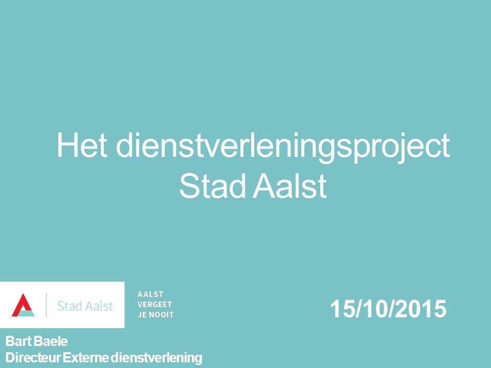 Het dienstverleningsproject Stad Aalst 15/10/2015 Bart Baele Directeur Externe dienstverlening
