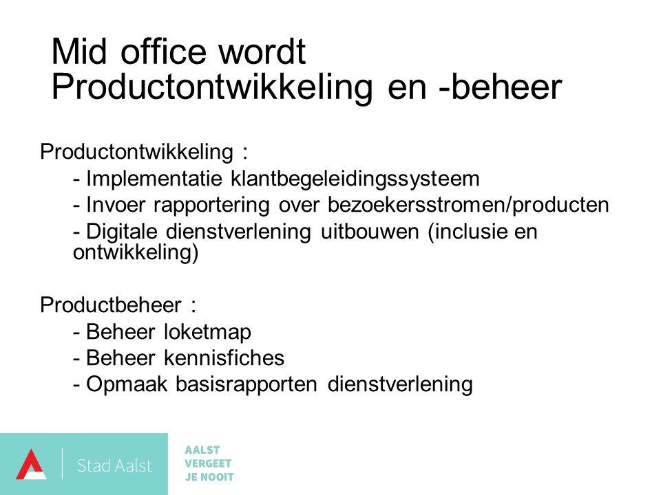 Productontwikkeling : - Implementatie klantbegeleidingssysteem - Invoer rapportering over bezoekersstromen/producten - Digitale dienstverlening uitbouwen (inclusie en ontwikkeling) Productbeheer : - Beheer loketmap - Beheer kennisfiches - Opmaak basisrapporten dienstverlening Mid office wordt Productontwikkeling en -beheer