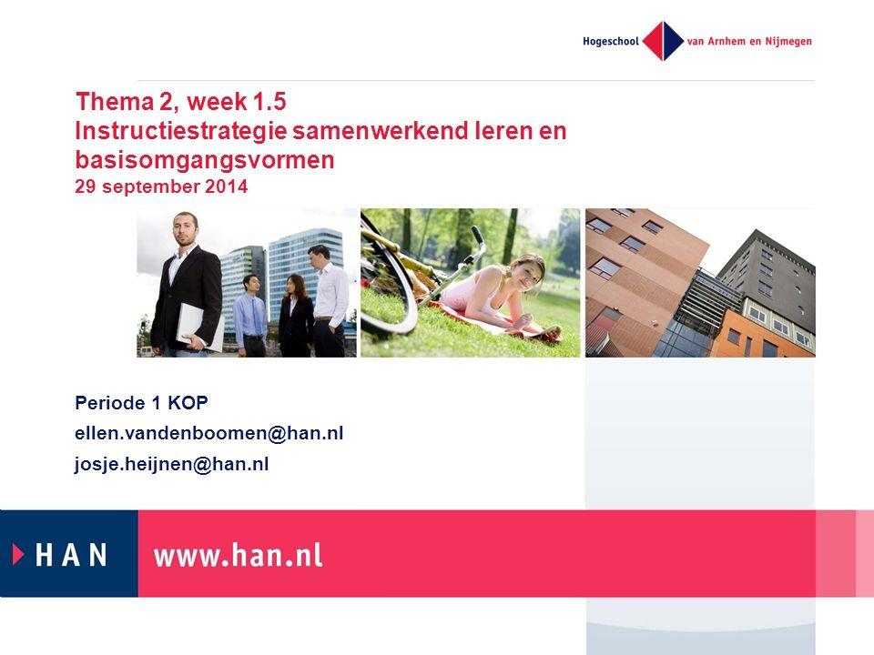 Thema 2, week 1.5 Instructiestrategie samenwerkend leren en basisomgangsvormen 29 september 2014 Periode 1 KOP ellen.vandenboomen@han.nl josje.heijnen