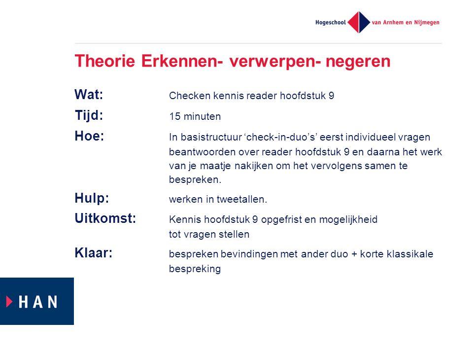 Theorie Erkennen- verwerpen- negeren Wat: Checken kennis reader hoofdstuk 9 Tijd: 15 minuten Hoe: In basistructuur 'check-in-duo's' eerst individueel
