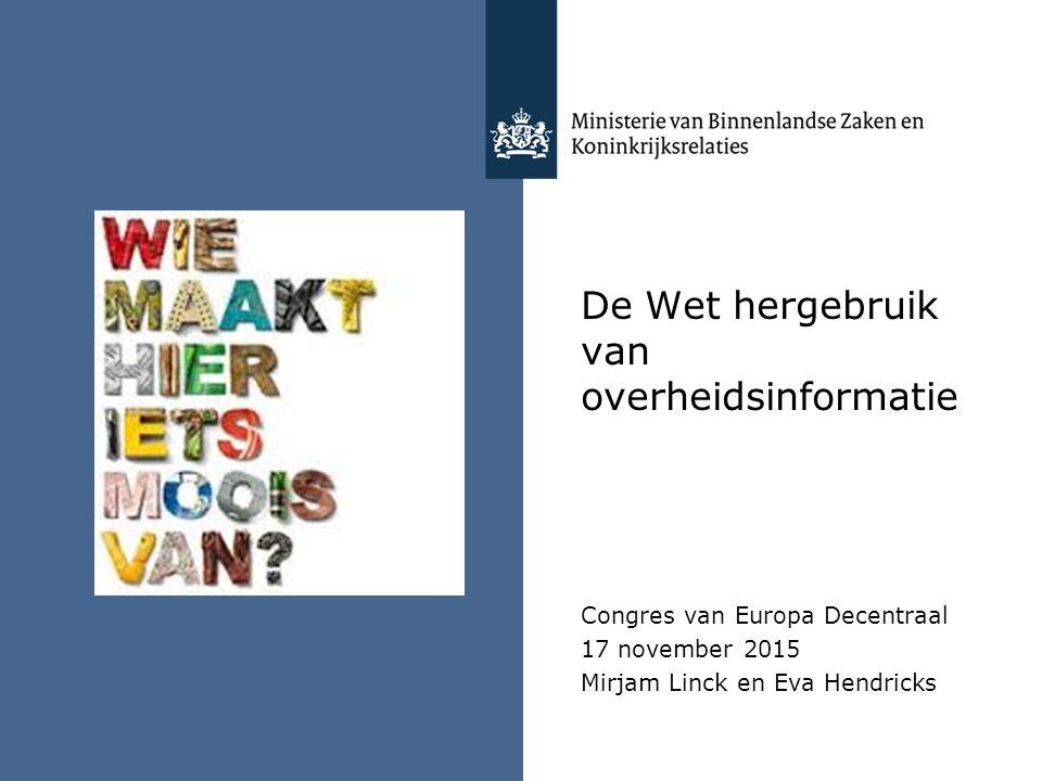De Wet hergebruik van overheidsinformatie Congres van Europa Decentraal 17 november 2015 Mirjam Linck en Eva Hendricks