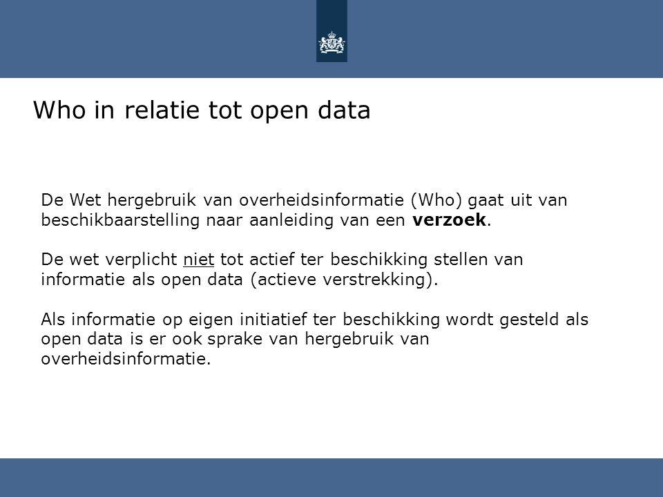 Who in relatie tot open data De Wet hergebruik van overheidsinformatie (Who) gaat uit van beschikbaarstelling naar aanleiding van een verzoek. De wet