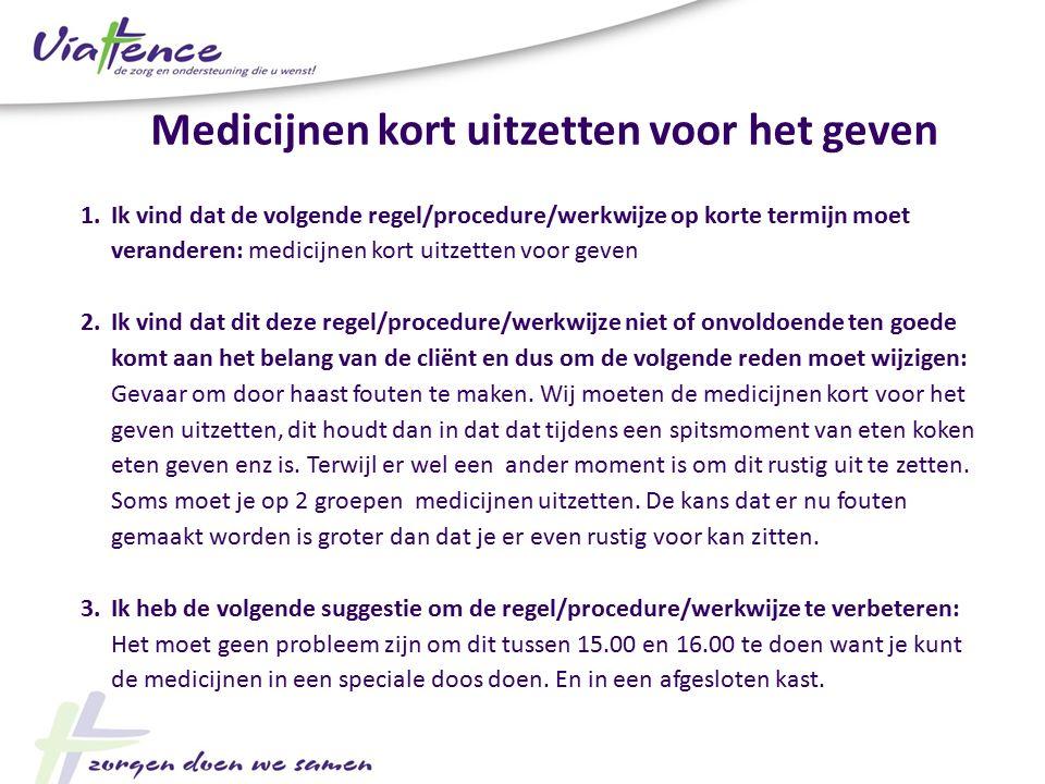 1.Ik vind dat de volgende regel/procedure/werkwijze op korte termijn moet veranderen: medicijnen kort uitzetten voor geven 2.Ik vind dat dit deze rege