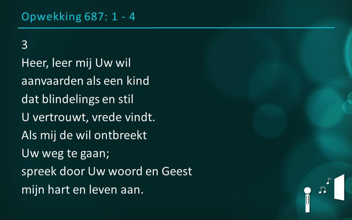 Opwekking 687: 1 - 4 3 Heer, leer mij Uw wil aanvaarden als een kind dat blindelings en stil U vertrouwt, vrede vindt. Als mij de wil ontbreekt Uw weg