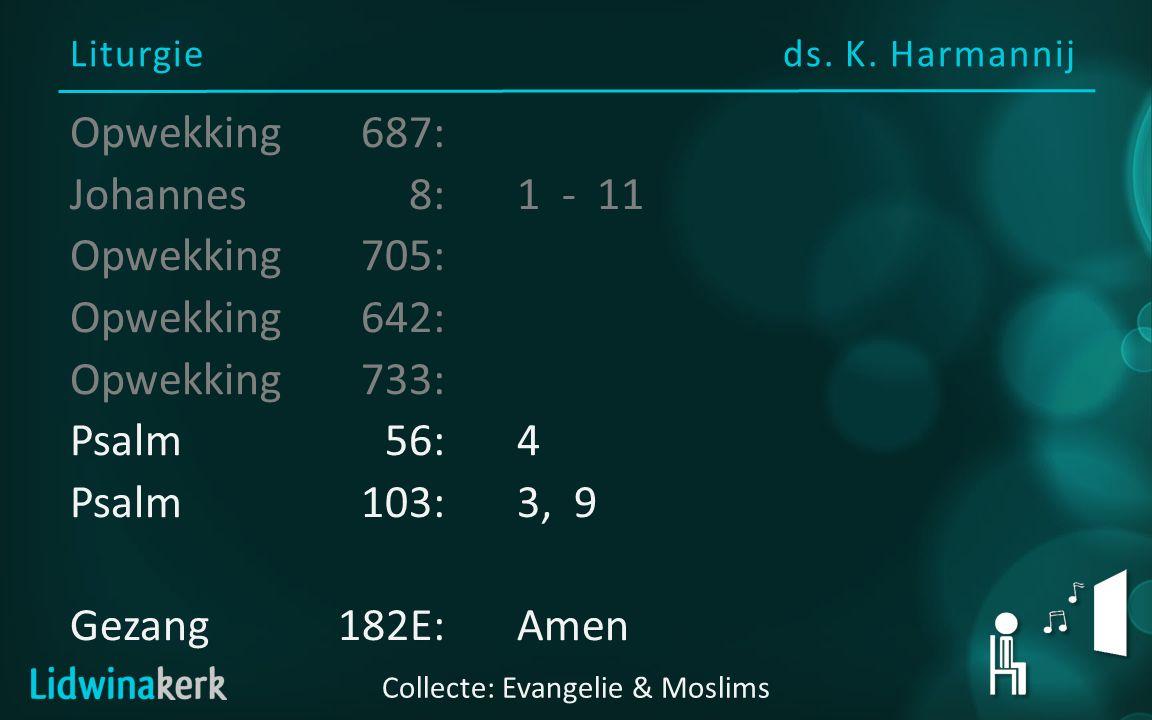 Liturgieds. K. Harmannij Collecte: Evangelie & Moslims Opwekking687: Johannes8:1 - 11 Opwekking705: Opwekking 642: Opwekking733: Psalm56:4 Psalm103:3,