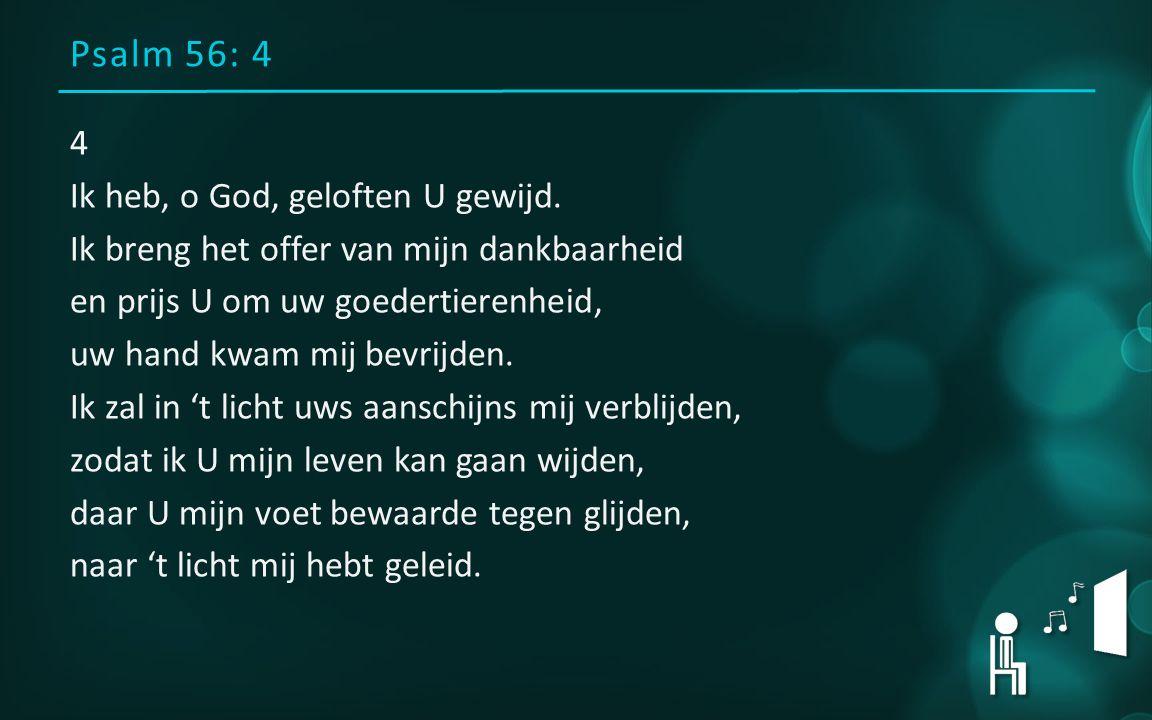 Psalm 56: 4 4 Ik heb, o God, geloften U gewijd. Ik breng het offer van mijn dankbaarheid en prijs U om uw goedertierenheid, uw hand kwam mij bevrijden