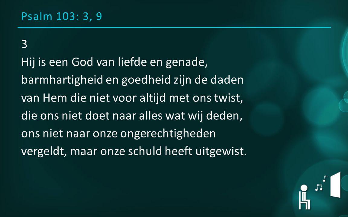 Psalm 103: 3, 9 3 Hij is een God van liefde en genade, barmhartigheid en goedheid zijn de daden van Hem die niet voor altijd met ons twist, die ons ni