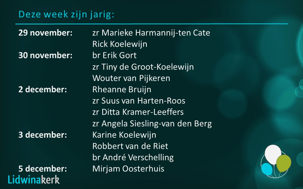 Deze week zijn jarig: 29 november:zr Marieke Harmannij-ten Cate Rick Koelewijn 30 november:br Erik Gort zr Tiny de Groot-Koelewijn Wouter van Pijkeren