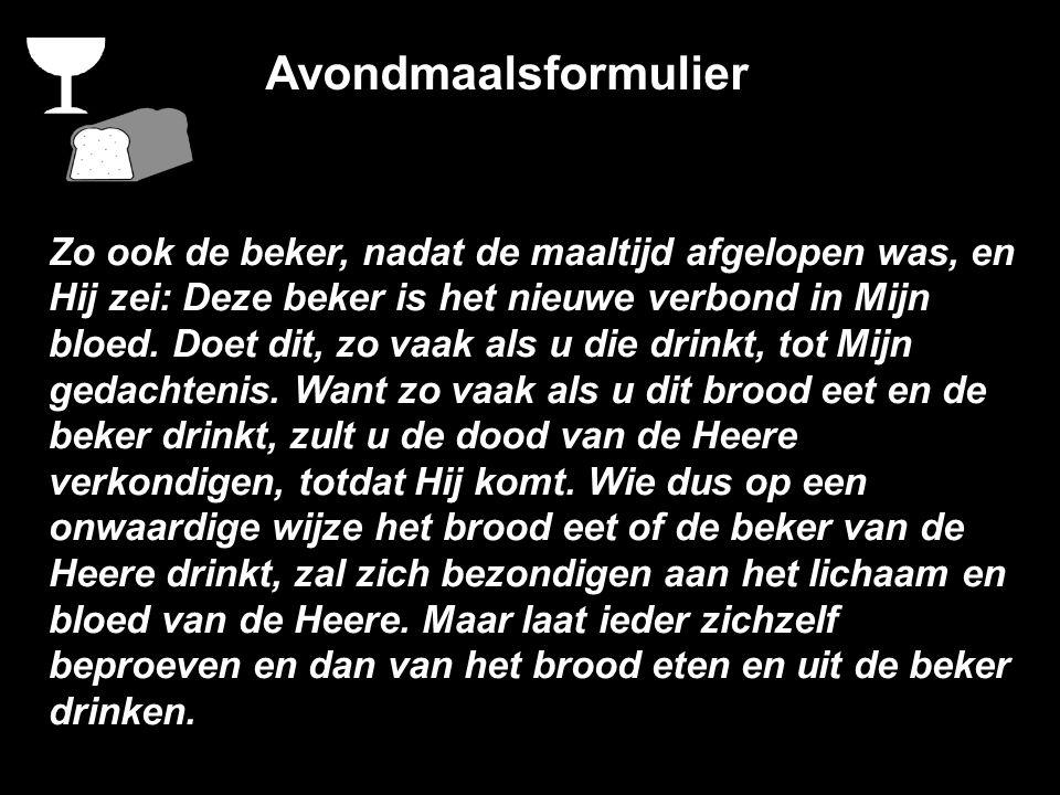 Avondmaalsformulier Zo ook de beker, nadat de maaltijd afgelopen was, en Hij zei: Deze beker is het nieuwe verbond in Mijn bloed.